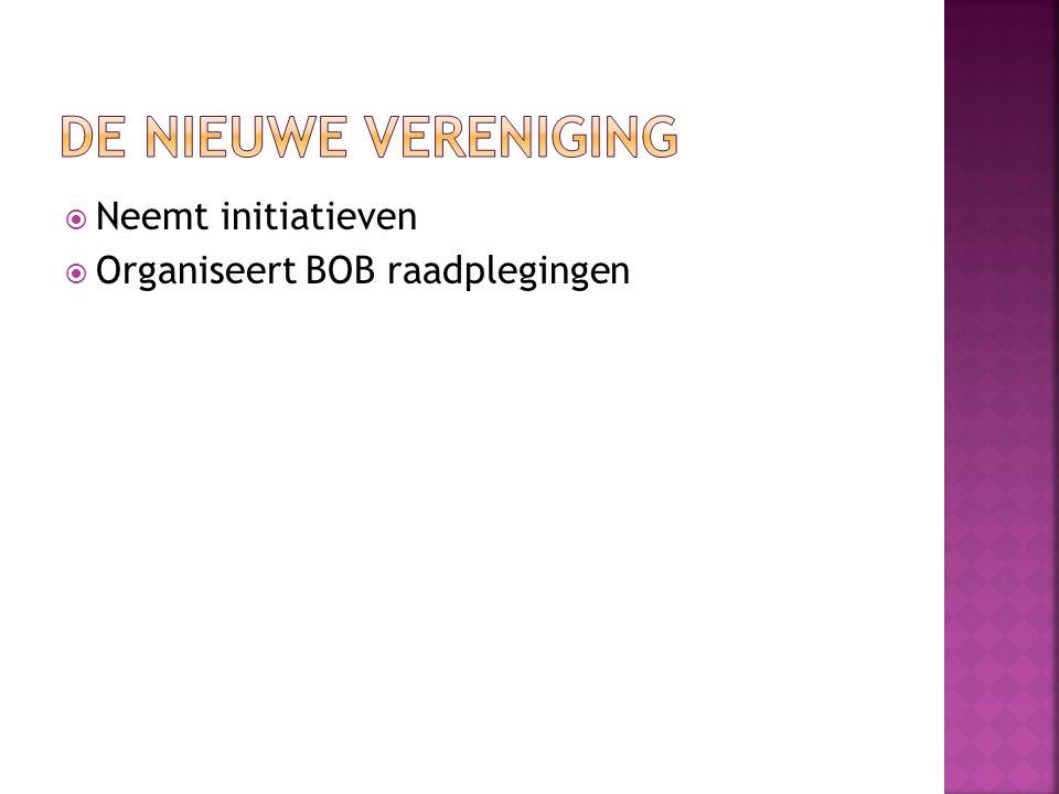 De nieuwe vereniging Neemt initiatieven Organiseert BOB raadplegingen