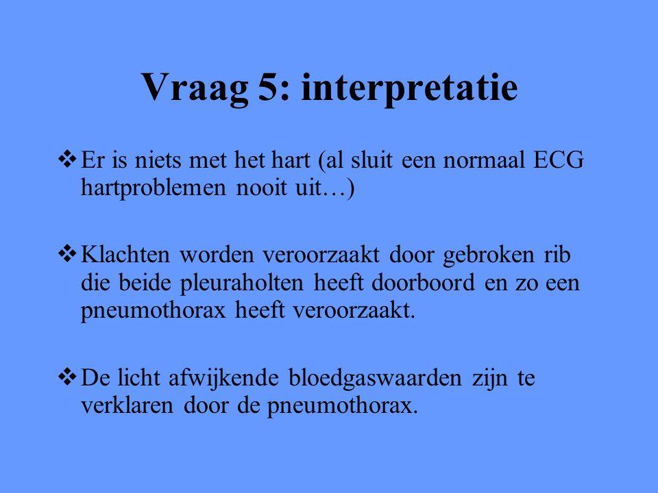 Vraag 5: interpretatie Er is niets met het hart (al sluit een normaal ECG hartproblemen nooit uit…)