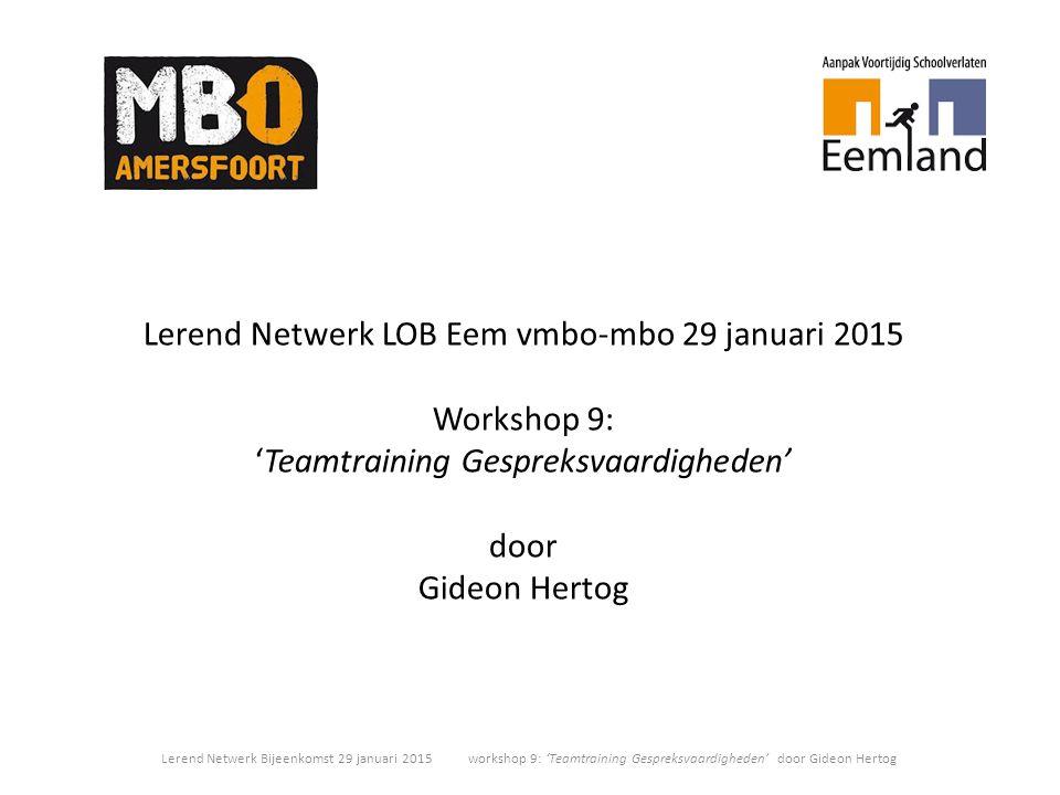 Lerend Netwerk LOB Eem vmbo-mbo 29 januari 2015 Workshop 9: 'Teamtraining Gespreksvaardigheden' door Gideon Hertog