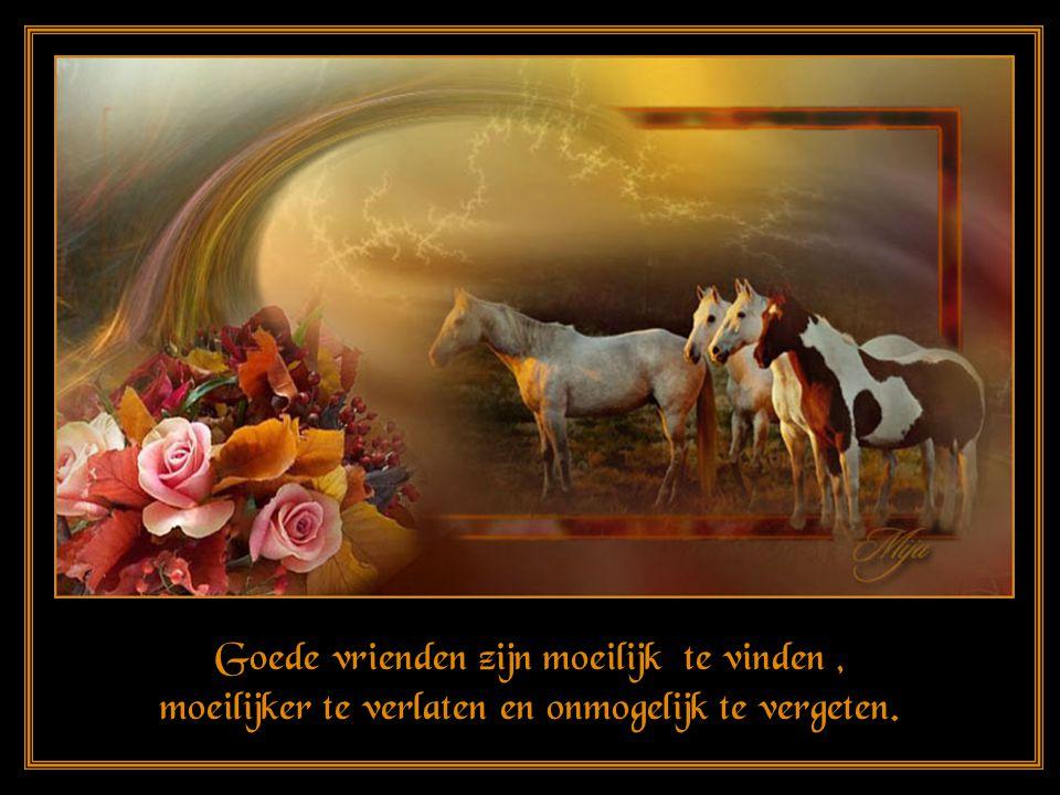 Goede vrienden zijn moeilijk te vinden , moeilijker te verlaten en onmogelijk te vergeten.