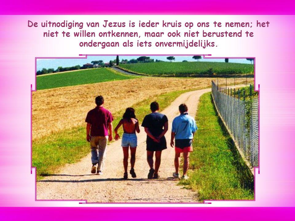 De uitnodiging van Jezus is ieder kruis op ons te nemen; het niet te willen ontkennen, maar ook niet berustend te ondergaan als iets onvermijdelijks.