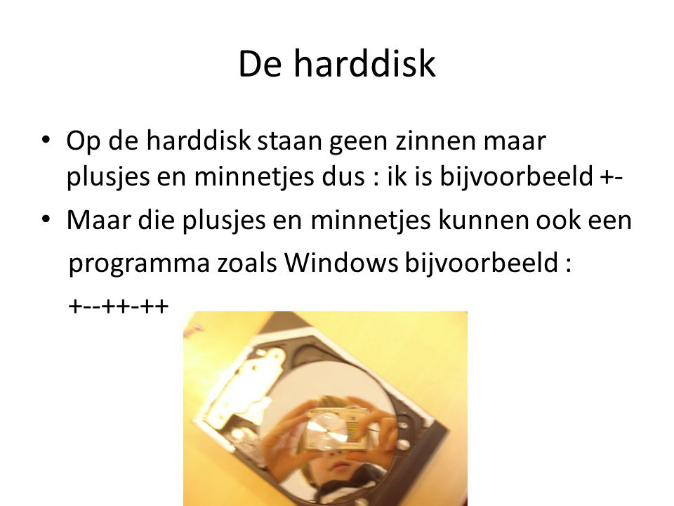 De harddisk Op de harddisk staan geen zinnen maar plusjes en minnetjes dus : ik is bijvoorbeeld +- Maar die plusjes en minnetjes kunnen ook een.