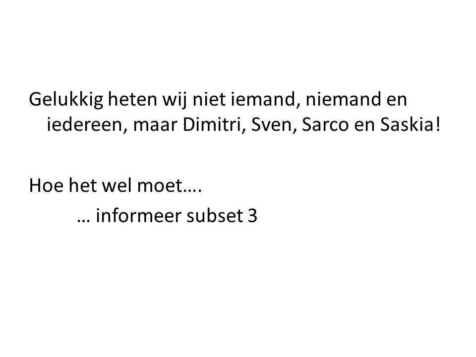 Gelukkig heten wij niet iemand, niemand en iedereen, maar Dimitri, Sven, Sarco en Saskia.