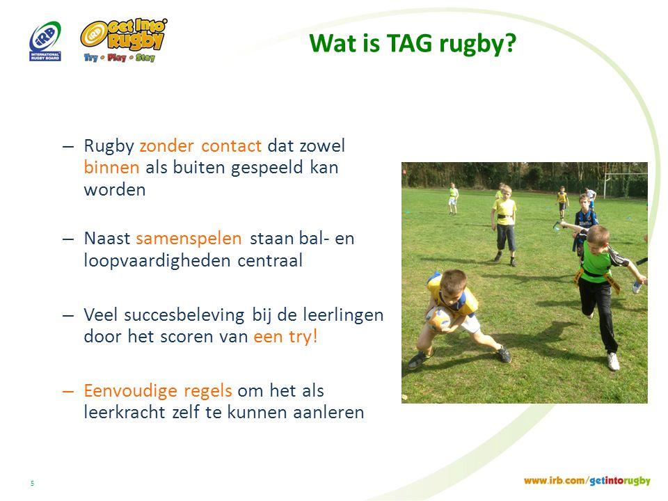 Wat is TAG rugby Rugby zonder contact dat zowel binnen als buiten gespeeld kan worden. Naast samenspelen staan bal- en loopvaardigheden centraal.
