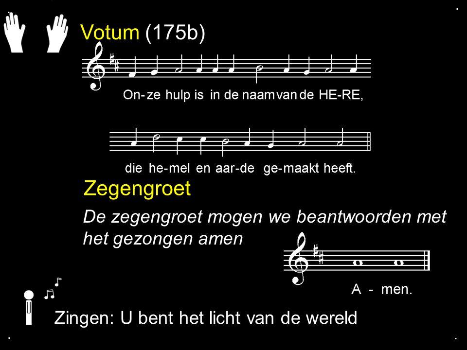 . . Votum (175b) Zegengroet. De zegengroet mogen we beantwoorden met het gezongen amen. Zingen: U bent het licht van de wereld.