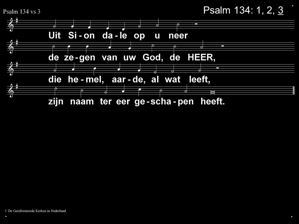 . Psalm 134: 1, 2, 3 . .