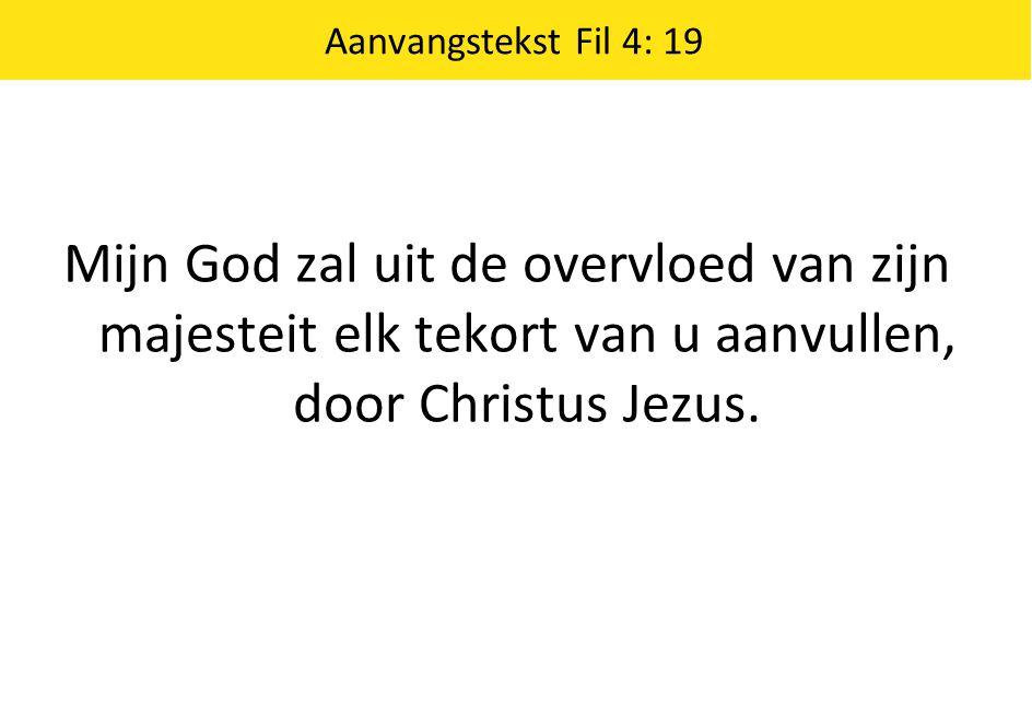 Aanvangstekst Fil 4: 19 Mijn God zal uit de overvloed van zijn majesteit elk tekort van u aanvullen, door Christus Jezus.