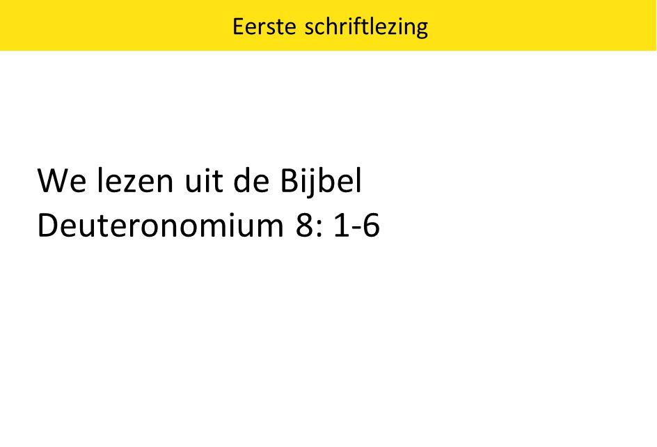Eerste schriftlezing We lezen uit de Bijbel Deuteronomium 8: 1-6