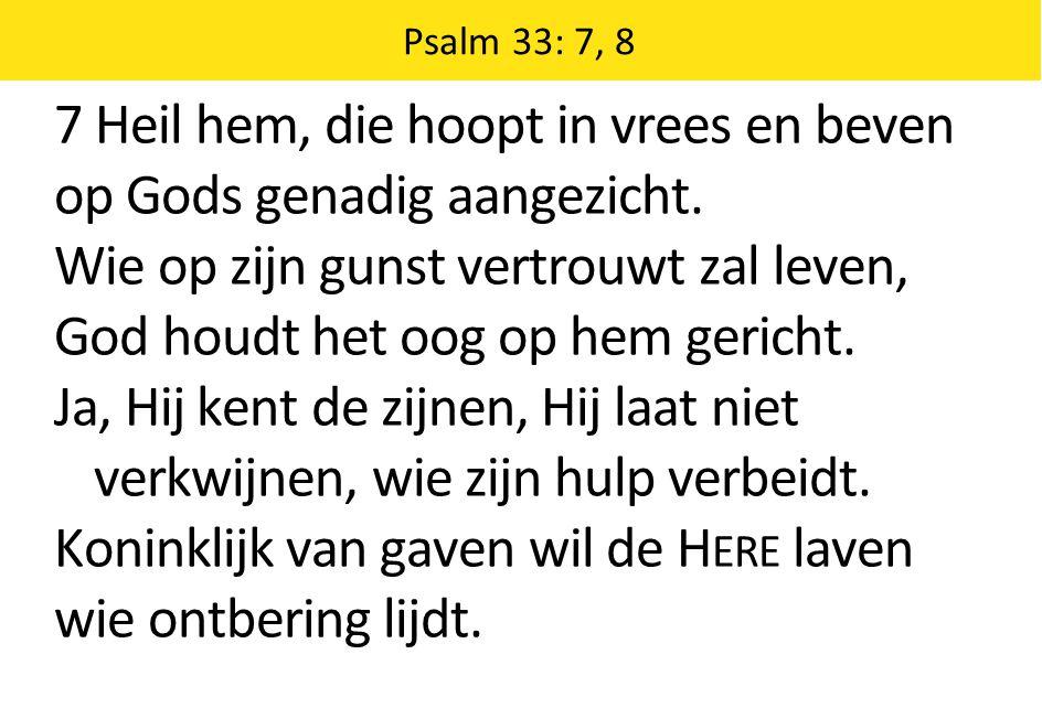 7 Heil hem, die hoopt in vrees en beven op Gods genadig aangezicht.