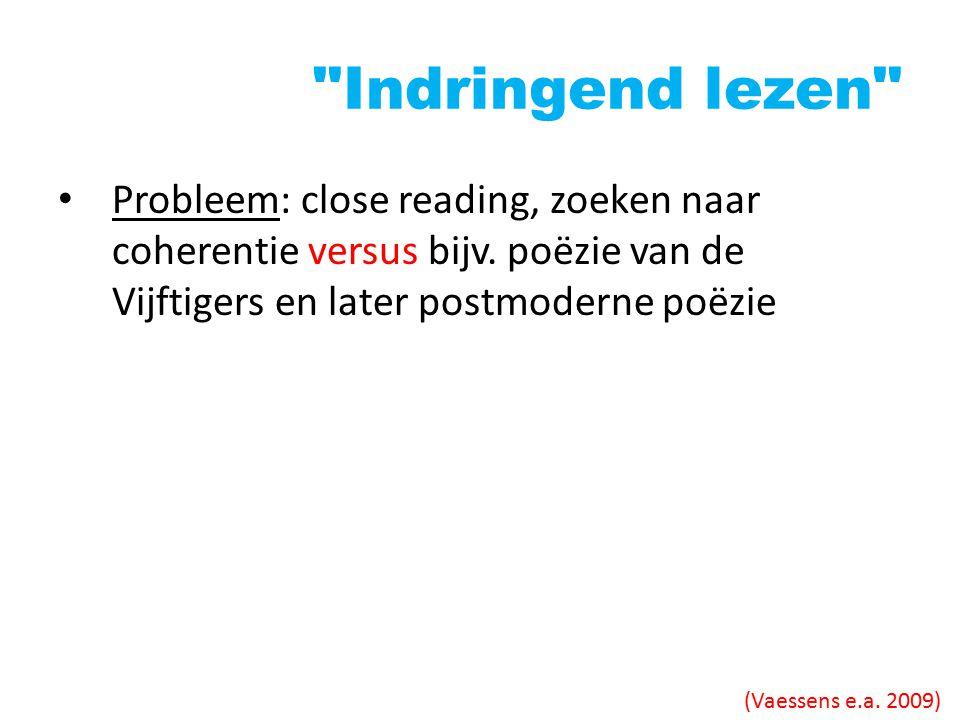 Indringend lezen Probleem: close reading, zoeken naar coherentie versus bijv. poëzie van de Vijftigers en later postmoderne poëzie.