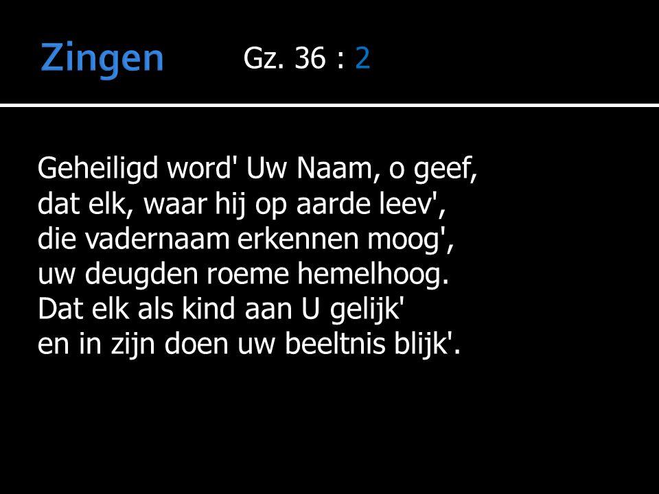 Zingen Gz. 36 : 2 Geheiligd word Uw Naam, o geef,
