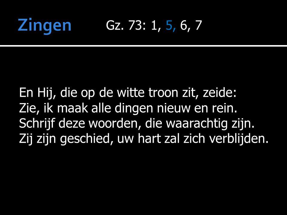 Zingen Gz. 73: 1, 5, 6, 7 En Hij, die op de witte troon zit, zeide:
