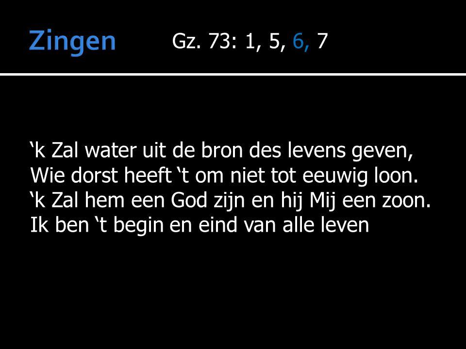 Zingen Gz. 73: 1, 5, 6, 7 'k Zal water uit de bron des levens geven,