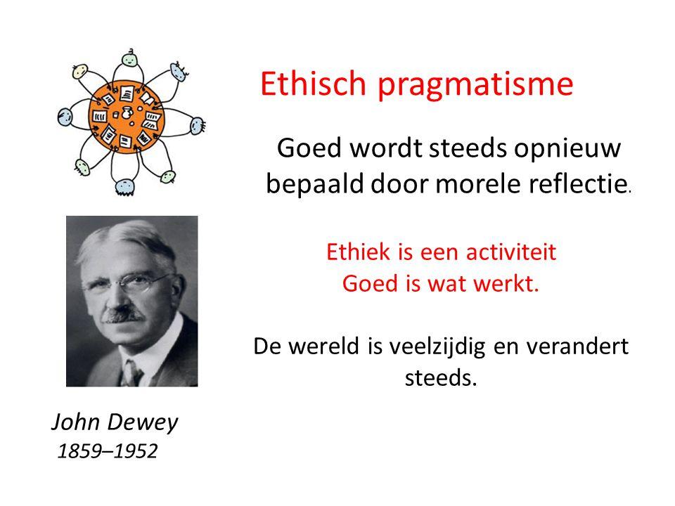 Ethisch pragmatisme Goed wordt steeds opnieuw bepaald door morele reflectie. Ethiek is een activiteit.