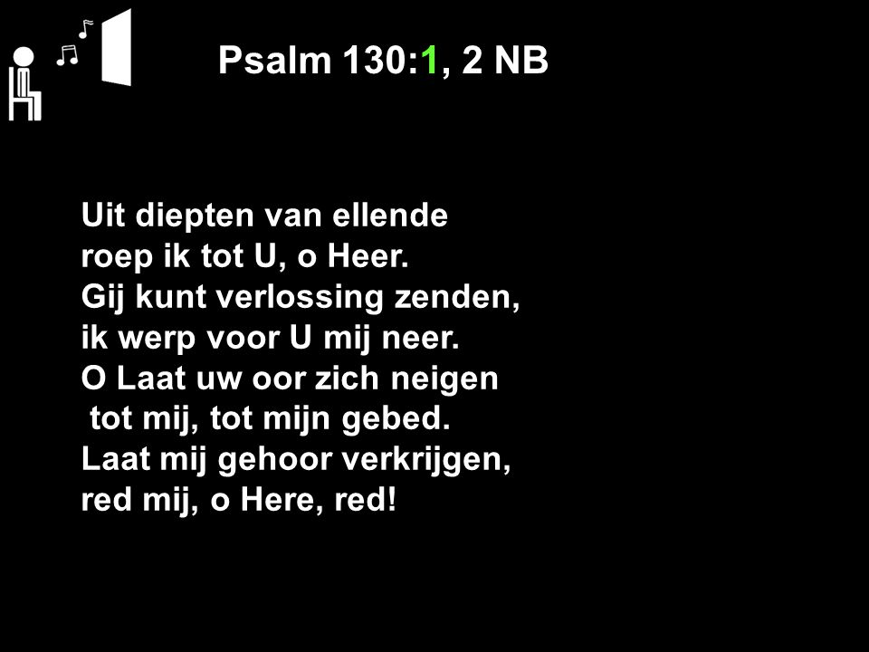 Psalm 130:1, 2 NB Uit diepten van ellende roep ik tot U, o Heer.