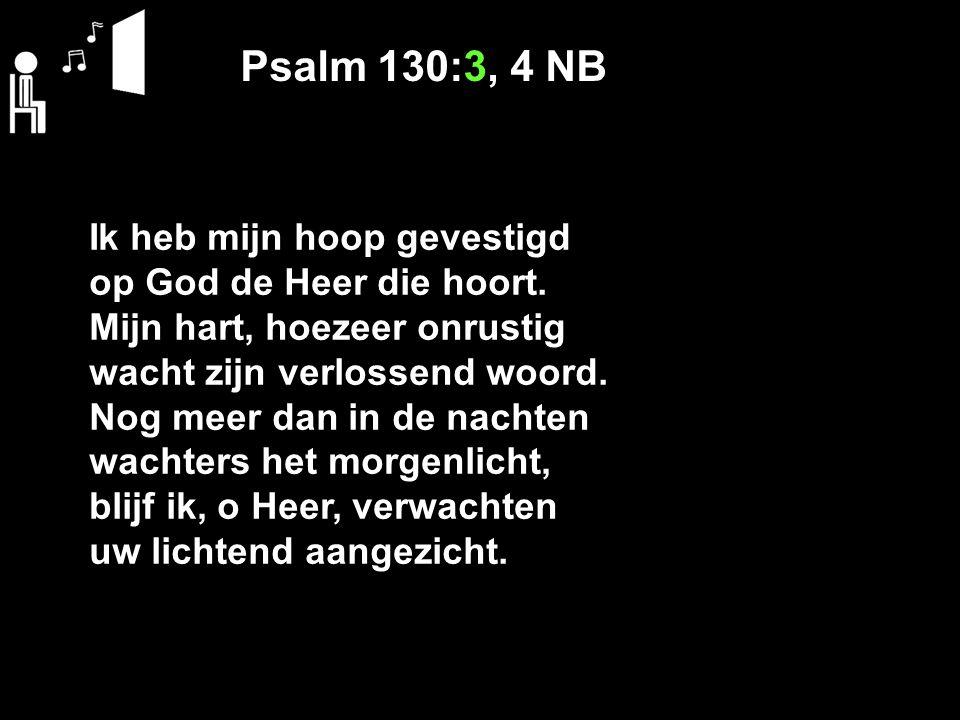 Psalm 130:3, 4 NB Ik heb mijn hoop gevestigd op God de Heer die hoort.