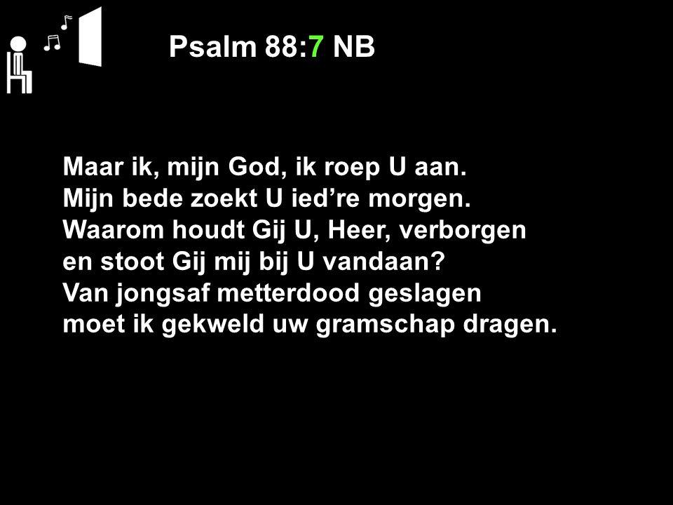Psalm 88:7 NB Maar ik, mijn God, ik roep U aan.