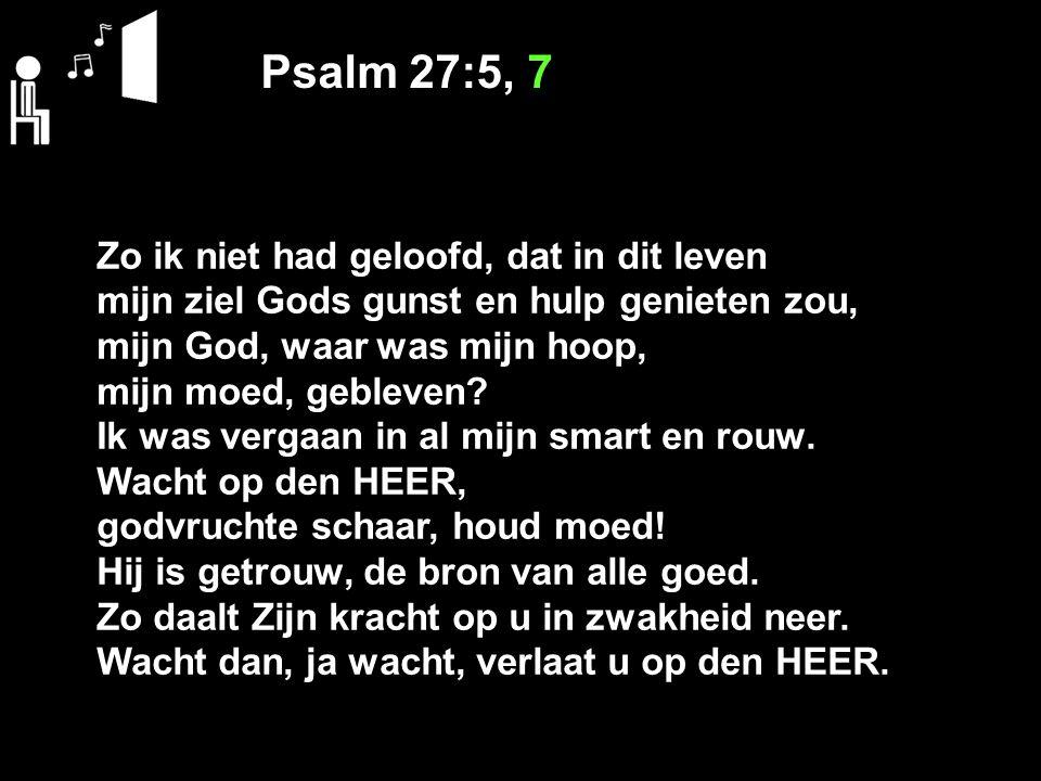 Psalm 27:5, 7 Zo ik niet had geloofd, dat in dit leven
