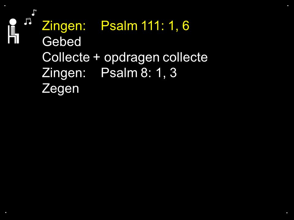 Collecte + opdragen collecte Zingen: Psalm 8: 1, 3 Zegen