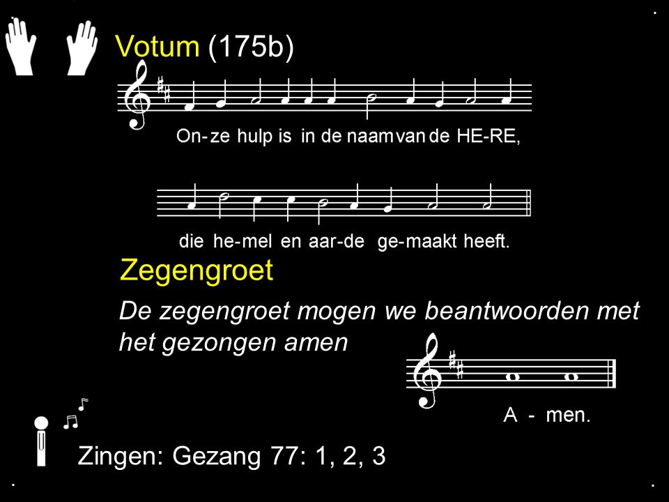 . . Votum (175b) Zegengroet. De zegengroet mogen we beantwoorden met het gezongen amen. Zingen: Gezang 77: 1, 2, 3.