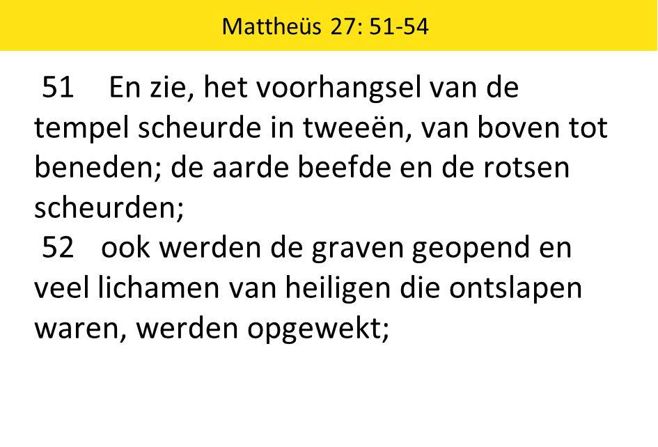 Mattheüs 27: 51-54 51 En zie, het voorhangsel van de tempel scheurde in tweeën, van boven tot beneden; de aarde beefde en de rotsen scheurden;
