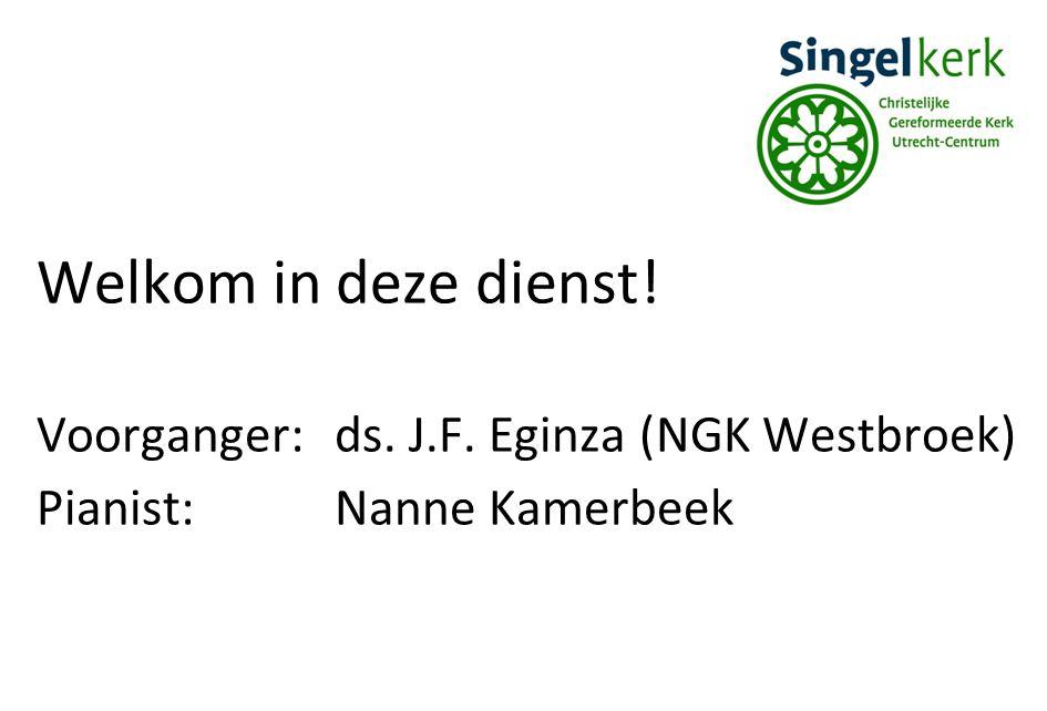 Welkom in deze dienst! Voorganger: ds. J.F. Eginza (NGK Westbroek)