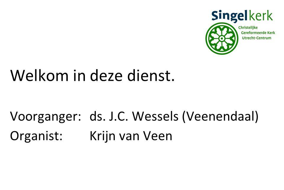 Welkom in deze dienst. Voorganger: ds. J.C. Wessels (Veenendaal)