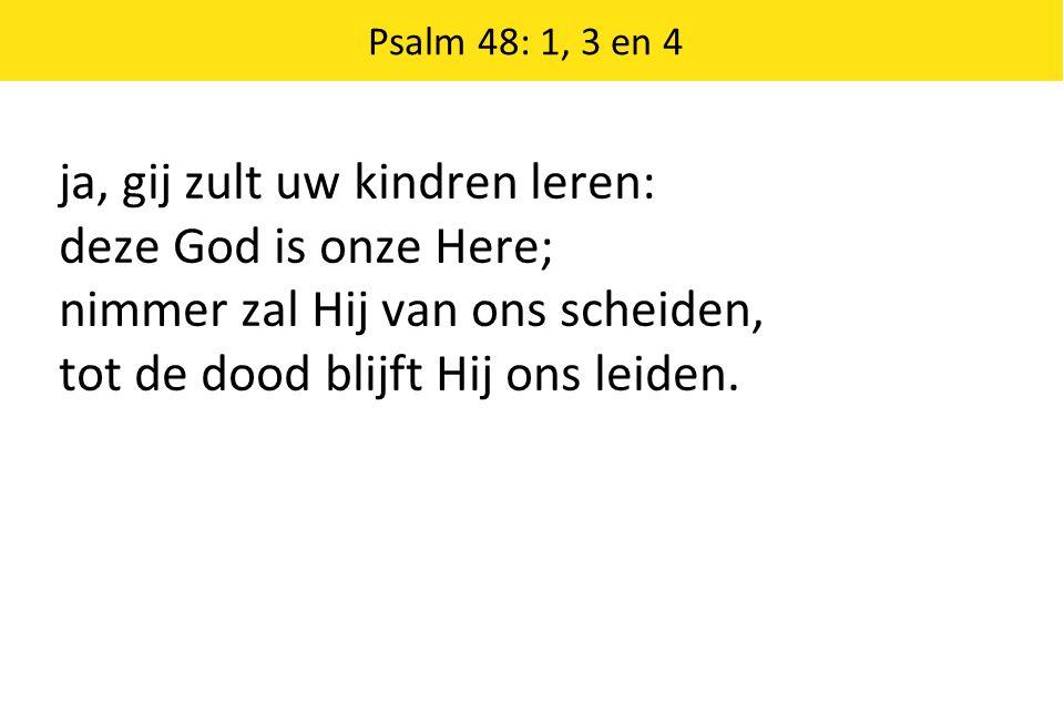 ja, gij zult uw kindren leren: deze God is onze Here;