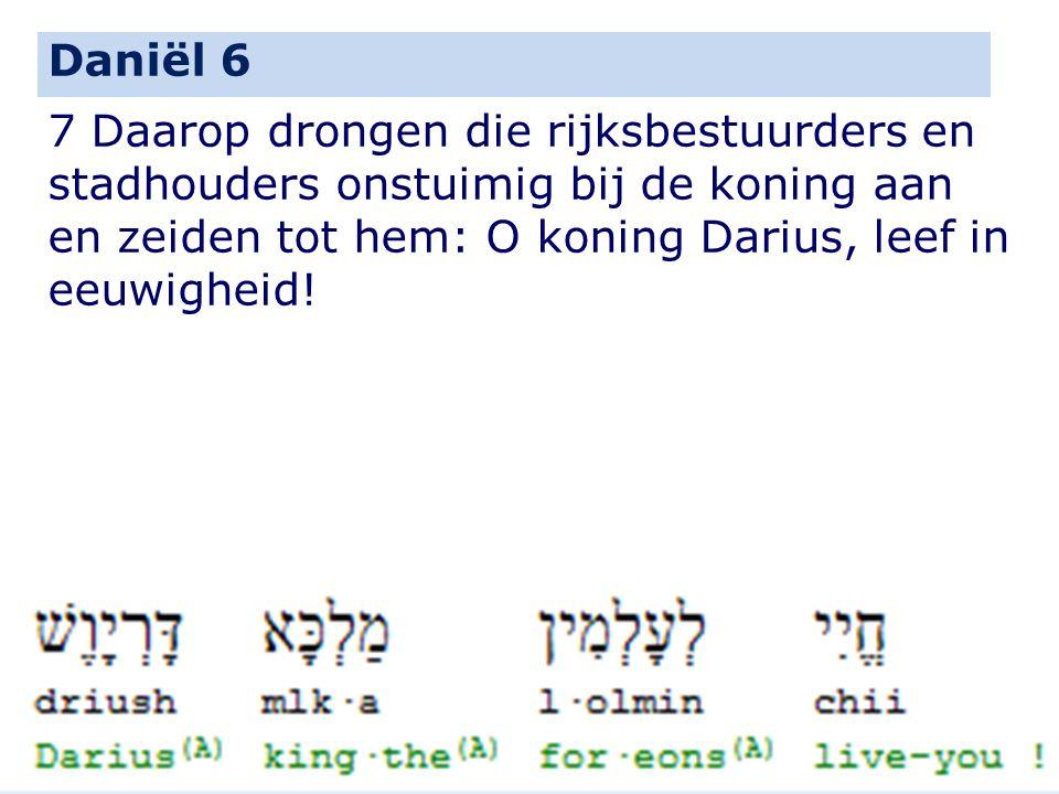 Daniël 6 7 Daarop drongen die rijksbestuurders en stadhouders onstuimig bij de koning aan en zeiden tot hem: O koning Darius, leef in eeuwigheid!