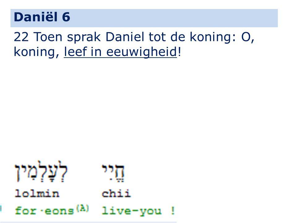Daniël 6 22 Toen sprak Daniel tot de koning: O, koning, leef in eeuwigheid!