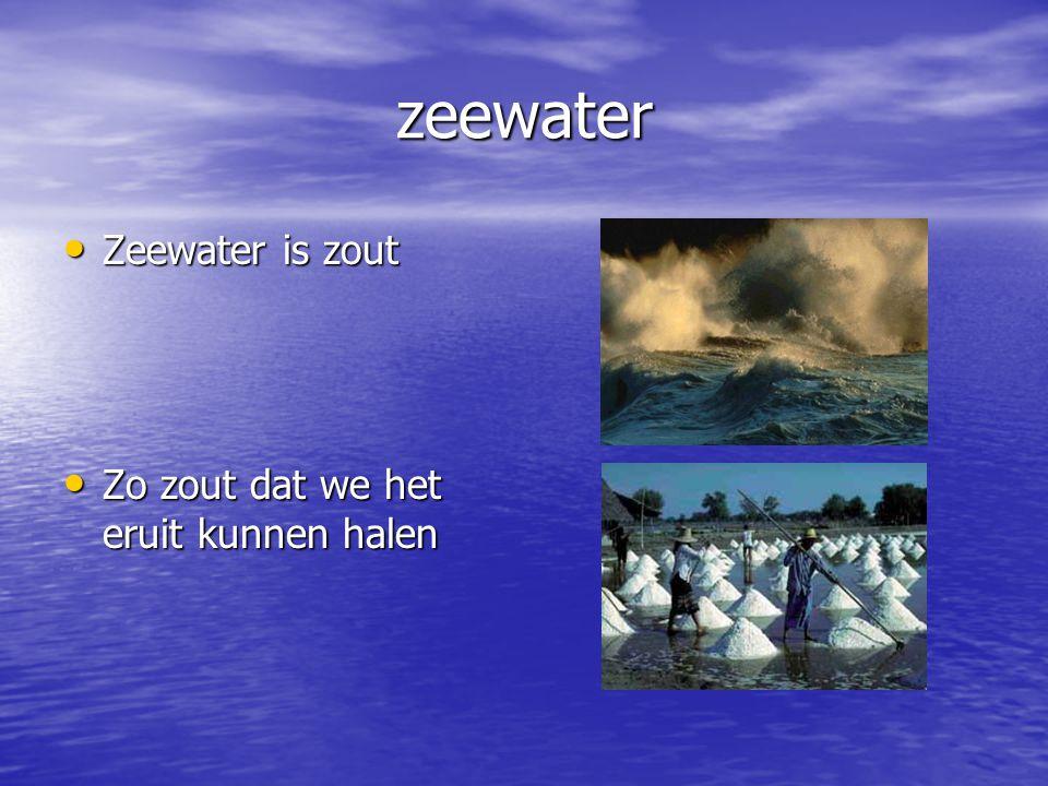 zeewater Zeewater is zout Zo zout dat we het eruit kunnen halen