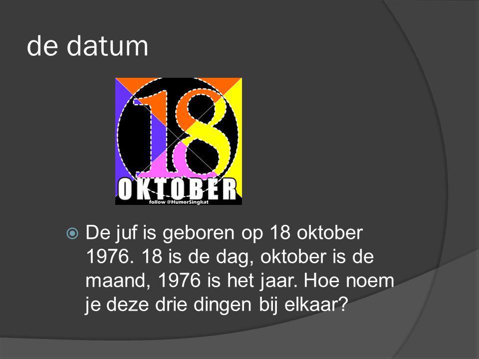 de datum De juf is geboren op 18 oktober 1976. 18 is de dag, oktober is de maand, 1976 is het jaar.