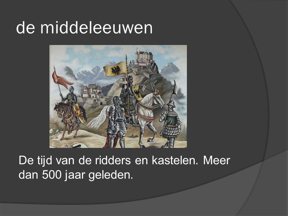 de middeleeuwen De tijd van de ridders en kastelen. Meer dan 500 jaar geleden.