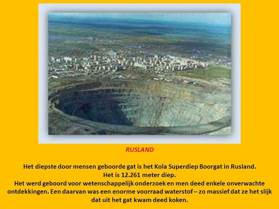 RUSLAND Het diepste door mensen geboorde gat is het Kola Superdiep Boorgat in Rusland. Het is 12.261 meter diep.