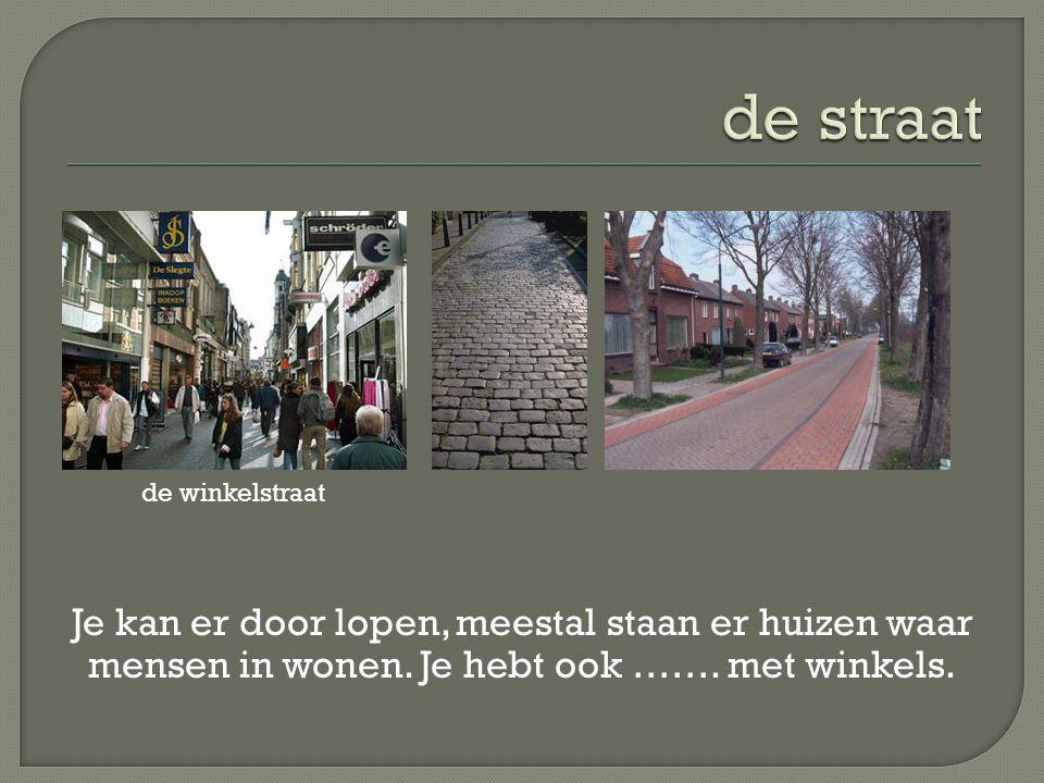 de straat de winkelstraat. Je kan er door lopen, meestal staan er huizen waar mensen in wonen.