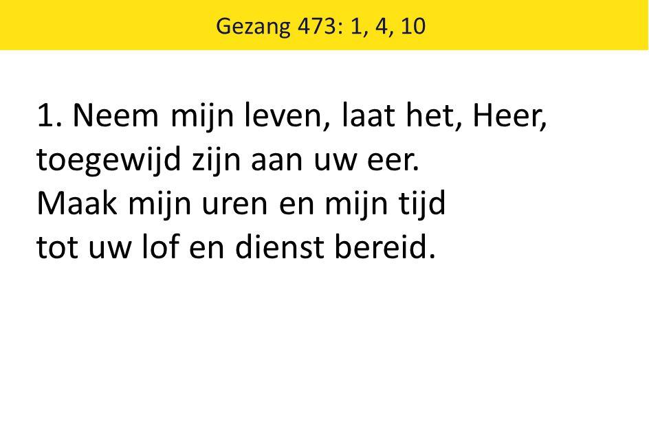 Gezang 473: 1, 4, 10 1. Neem mijn leven, laat het, Heer, toegewijd zijn aan uw eer.