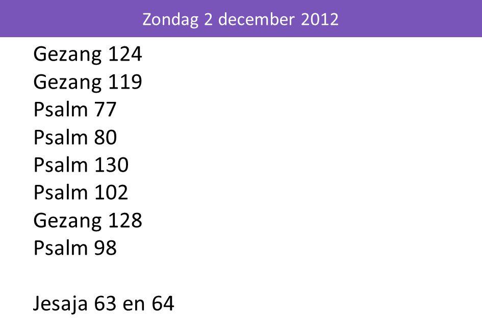 Zondag 2 december 2012 Gezang 124 Gezang 119 Psalm 77 Psalm 80 Psalm 130 Psalm 102 Gezang 128 Psalm 98 Jesaja 63 en 64