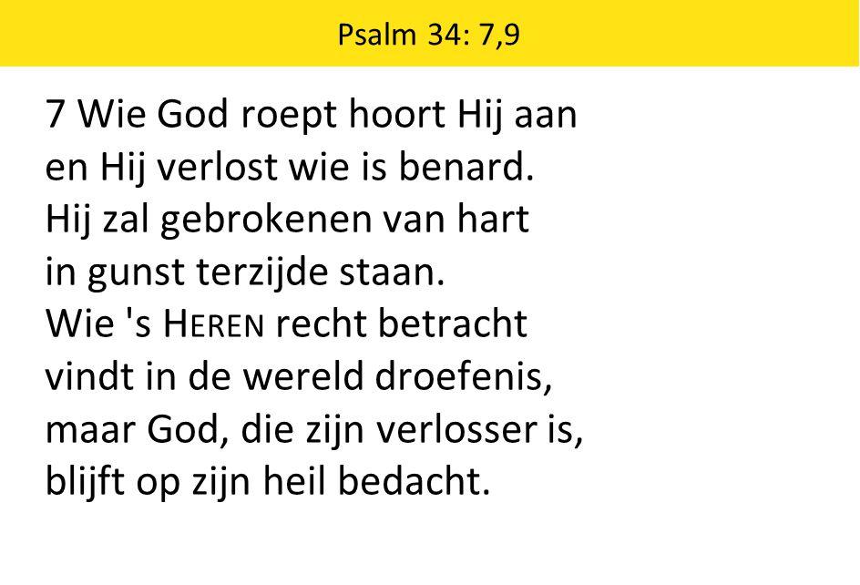 7 Wie God roept hoort Hij aan en Hij verlost wie is benard.