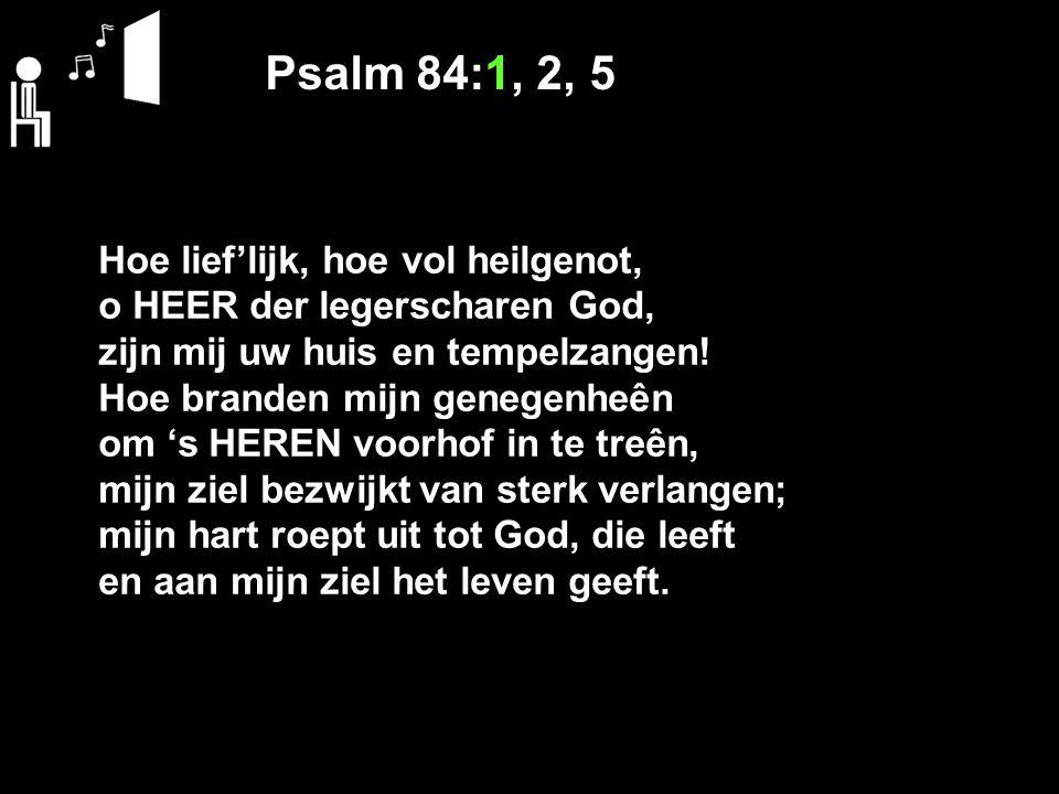 Psalm 84:1, 2, 5 Hoe lief'lijk, hoe vol heilgenot,