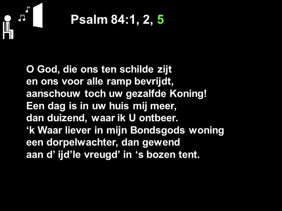 Psalm 84:1, 2, 5 O God, die ons ten schilde zijt