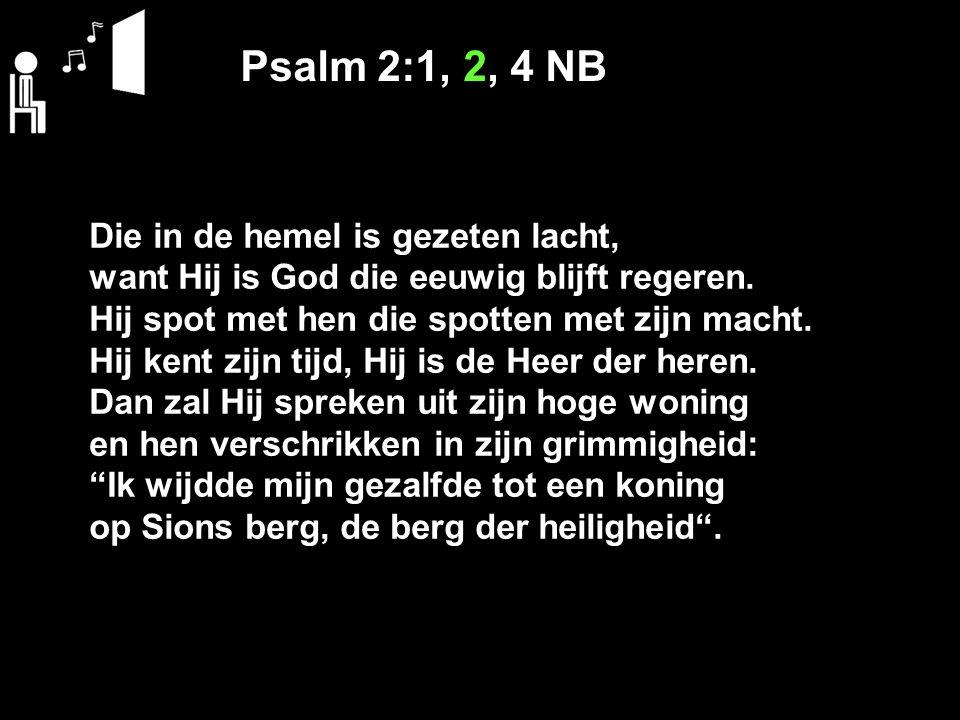 Psalm 2:1, 2, 4 NB Die in de hemel is gezeten lacht,