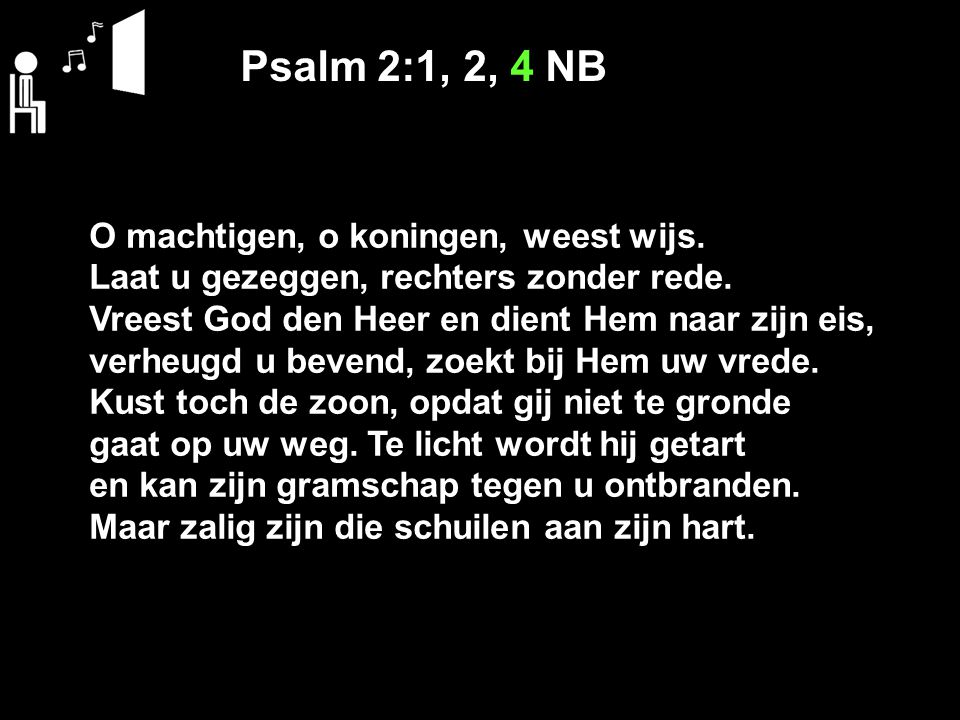 Psalm 2:1, 2, 4 NB O machtigen, o koningen, weest wijs.