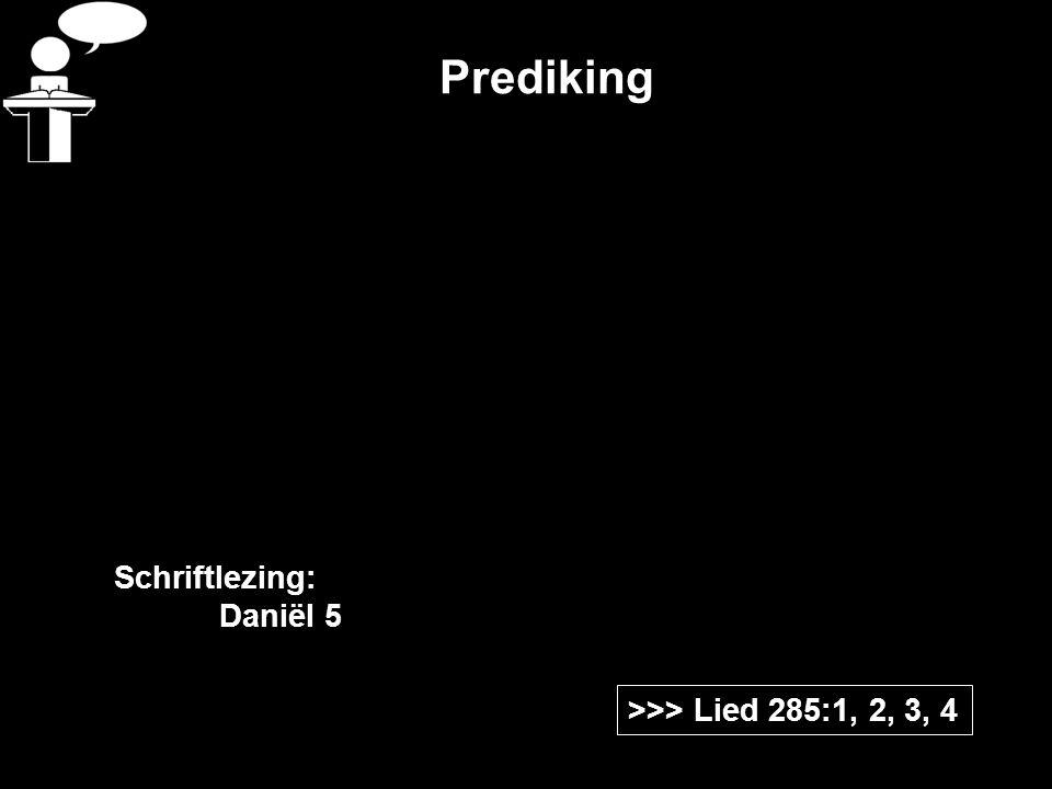 Prediking Schriftlezing: Daniël 5 >>> Lied 285:1, 2, 3, 4