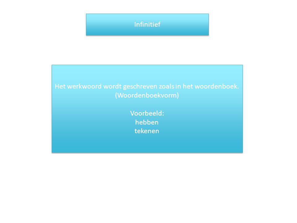 Infinitief Het werkwoord wordt geschreven zoals in het woordenboek. (Woordenboekvorm) Voorbeeld: hebben.