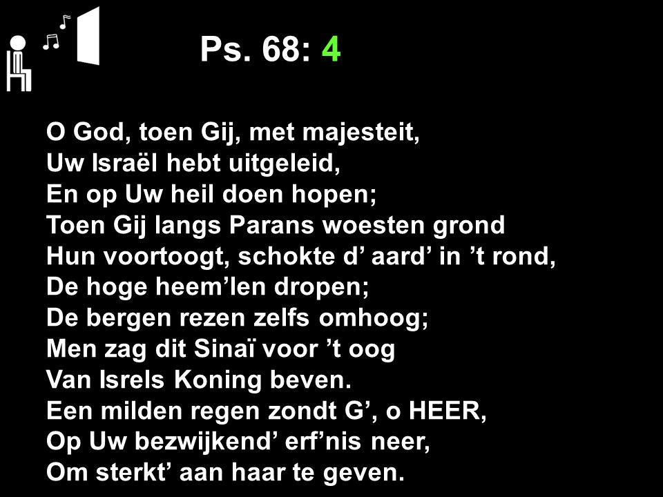 Ps. 68: 4 O God, toen Gij, met majesteit, Uw Israël hebt uitgeleid,