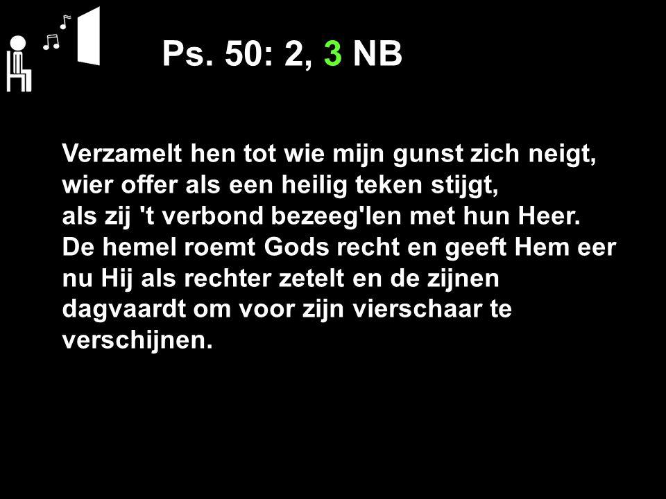 Ps. 50: 2, 3 NB Verzamelt hen tot wie mijn gunst zich neigt,