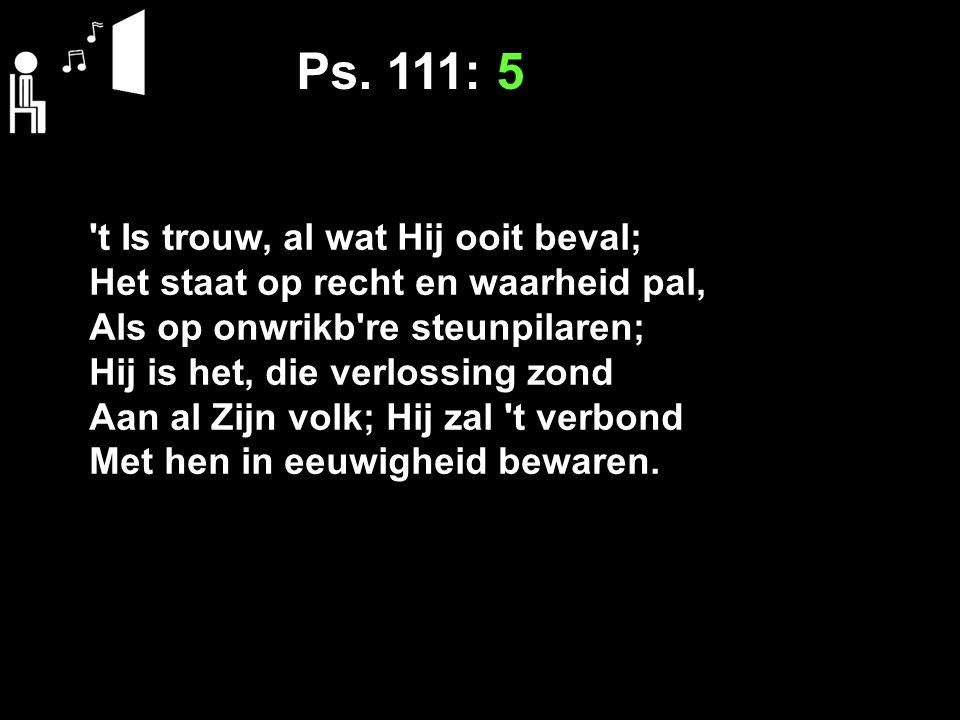 Ps. 111: 5 t Is trouw, al wat Hij ooit beval;