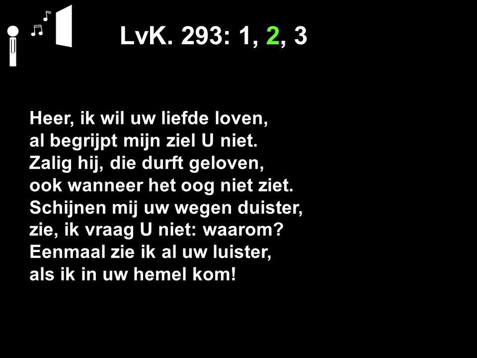 LvK. 293: 1, 2, 3 Heer, ik wil uw liefde loven,