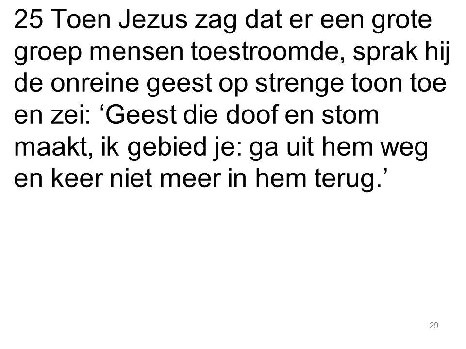 25 Toen Jezus zag dat er een grote groep mensen toestroomde, sprak hij de onreine geest op strenge toon toe en zei: 'Geest die doof en stom maakt, ik gebied je: ga uit hem weg en keer niet meer in hem terug.'