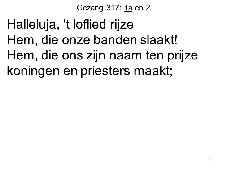 Gezang 317: 1a en 2 Halleluja, t loflied rijze Hem, die onze banden slaakt.